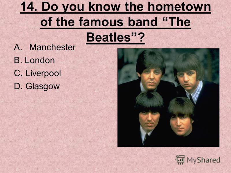 14. Do you know the hometown of the famous band The Beatles? A.Manchester B. London C. Liverpool D. Glasgow