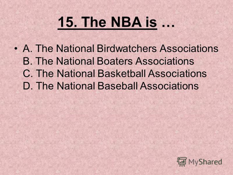 15. The NBA is … A. The National Birdwatchers Associations B. The National Boaters Associations C. The National Basketball Associations D. The National Baseball Associations