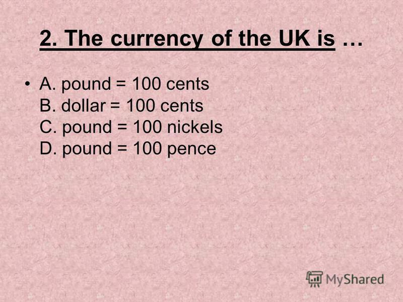 2. The currency of the UK is … A. pound = 100 cents B. dollar = 100 cents C. pound = 100 nickels D. pound = 100 pence