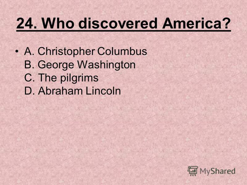 24. Who discovered America? A. Christopher Columbus B. George Washington C. The pilgrims D. Abraham Lincoln