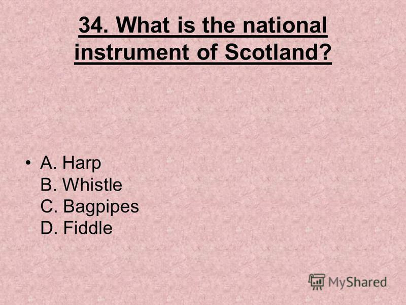 34. What is the national instrument of Scotland? A. Harp B. Whistle C. Bagpipes D. Fiddle