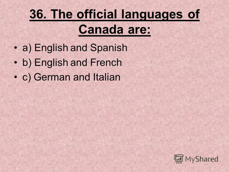 36. The official languages of Canada are: a) English and Spanish b) English and French c) German and Italian