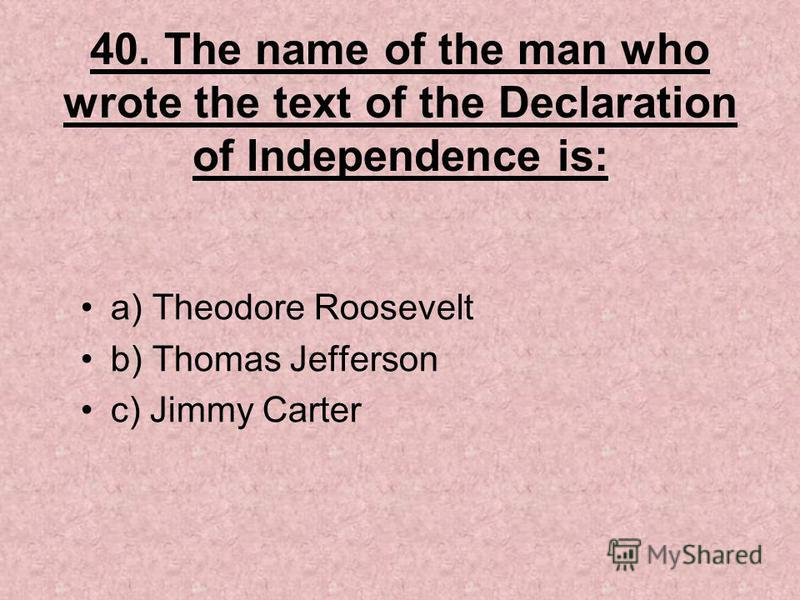 40. The name of the man who wrote the text of the Declaration of Independence is: a) Theodore Roosevelt b) Thomas Jefferson c) Jimmy Carter