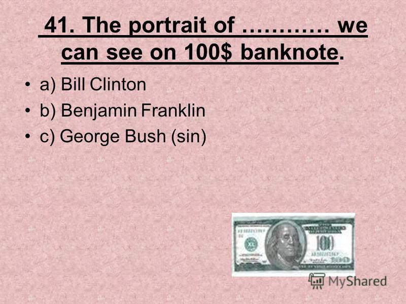 41. The portrait of ………… we can see on 100$ banknote. a) Bill Clinton b) Benjamin Franklin c) George Bush (sin)