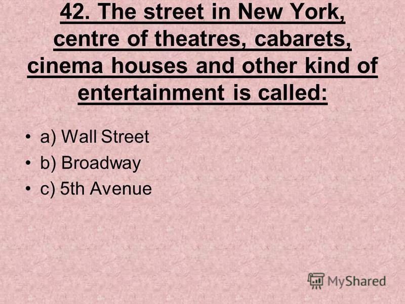 42. The street in New York, centre of theatres, cabarets, cinema houses and other kind of entertainment is called: a) Wall Street b) Broadway c) 5th Avenue