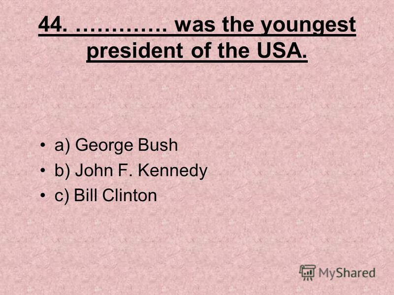 44. …………. was the youngest president of the USA. a) George Bush b) John F. Kennedy c) Bill Clinton