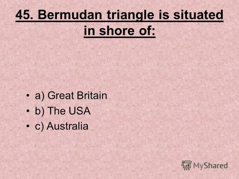 45. Bermudan triangle is situated in shore of: a) Great Britain b) The USA c) Australia