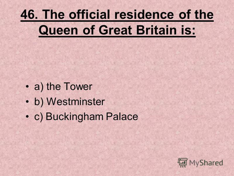 46. The official residence of the Queen of Great Britain is: a) the Tower b) Westminster c) Buckingham Palace