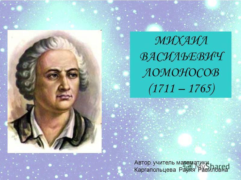 МИХАИЛ ВАСИЛЬЕВИЧ ЛОМОНОСОВ (1711 – 1765) Автор : учитель математики Каргапольцева Рауля Равиловна