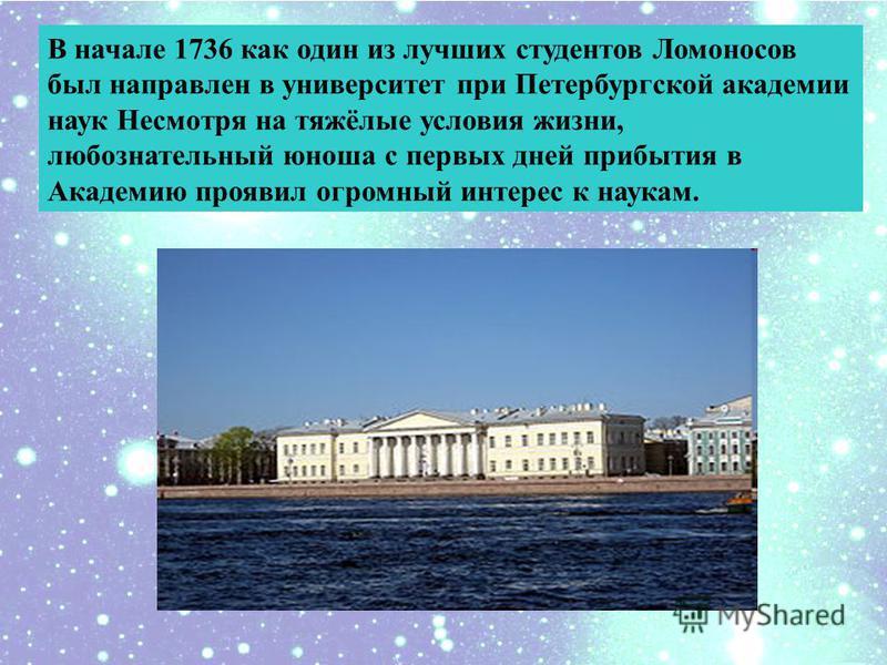 В начале 1736 как один из лучших студентов Ломоносов был направлен в университет при Петербургской академии наук Несмотря на тяжёлые условия жизни, любознательный юноша с первых дней прибытия в Академию проявил огромный интерес к наукам.