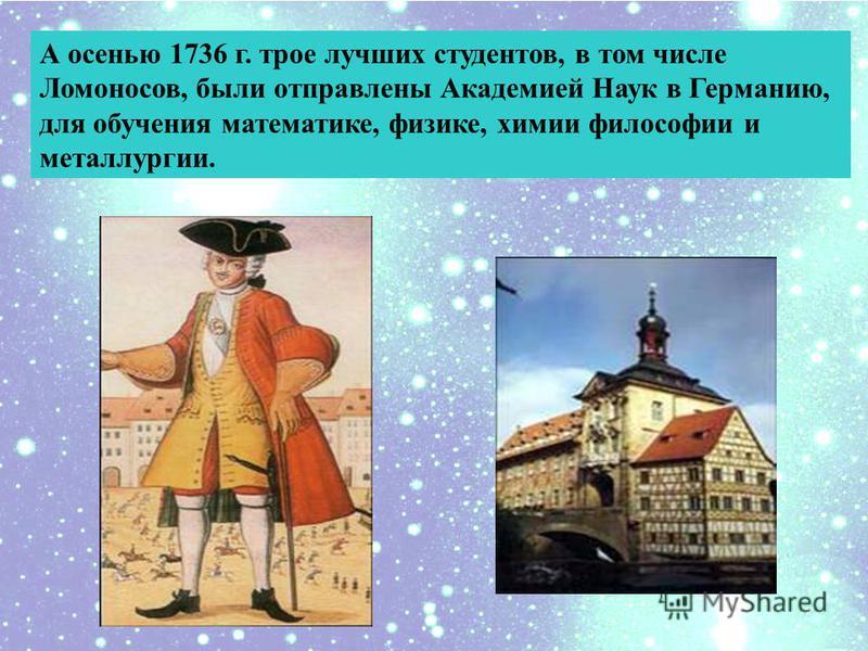 А осенью 1736 г. трое лучших студентов, в том числе Ломоносов, были отправлены Академией Наук в Германию, для обучения математике, физике, химии философии и металлургии.