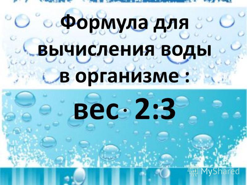 Формула для вычисления воды в организме : вес 2:3