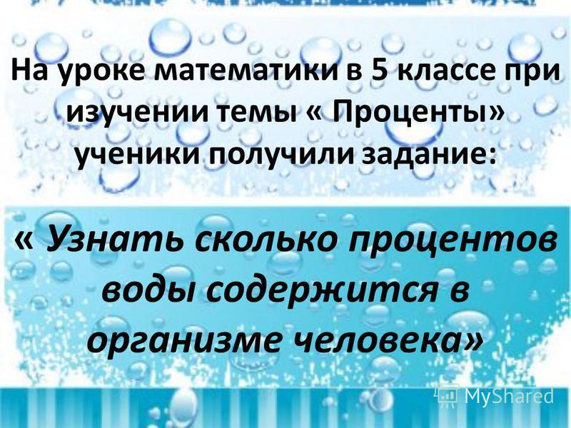 На уроке математики в 5 классе при изучении темы « Проценты» ученики получили задание: « Узнать сколько процентов воды содержится в организме человека»