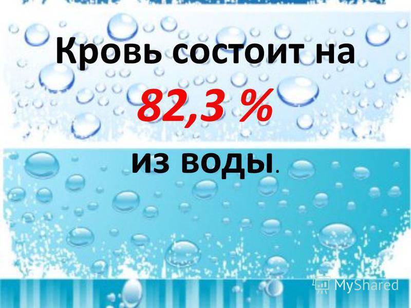 Кровь состоит на 82,3 % из воды.