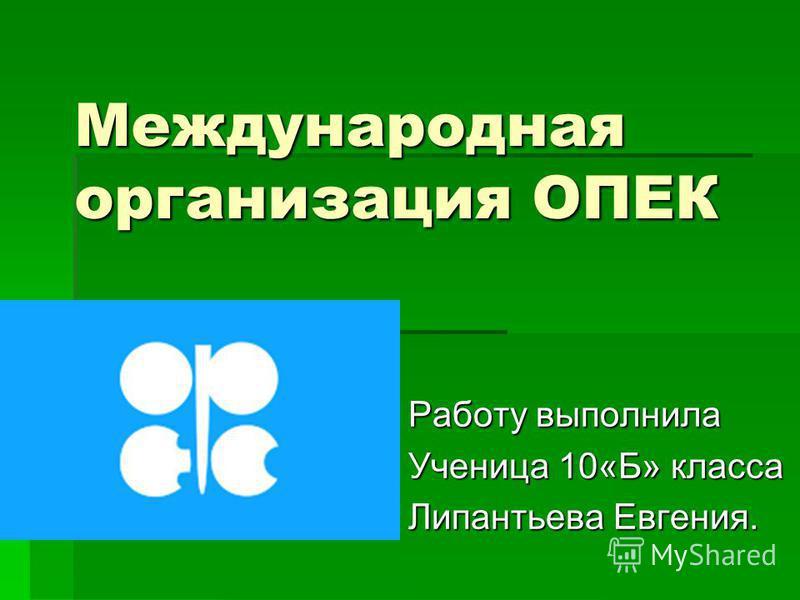 Международная организация ОПЕК Работу выполнила Ученица 10«Б» класса Липантьева Евгения.