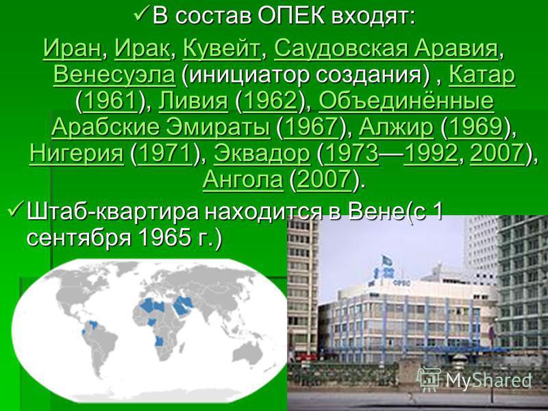 В состав ОПЕК входят: В состав ОПЕК входят: Иран Иран, Ирак, Кувейт, Саудовская Аравия, Венесуэла (инициатор создания), Катар (1961), Ливия (1962), Объединённые Арабские Эмираты (1967), Алжир (1969), Нигерия (1971), Эквадор (19731992, 2007), Ангола (