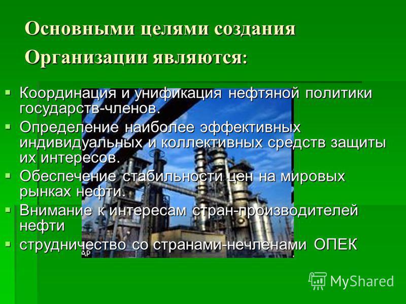 Основными целями создания Организации являются : Координация и унификация нефтяной политики государств-членов. Определение наиболее эффективных индивидуальных и коллективных средств защиты их интересов. Обеспечение стабильности цен на мировых рынках