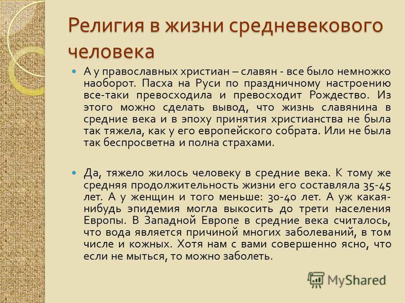 Религия в жизни средневекового человека А у православных христиан – славян - все было немножко наоборот. Пасха на Руси по праздничному настроению все - таки превосходила и превосходит Рождество. Из этого можно сделать вывод, что жизнь славянина в сре
