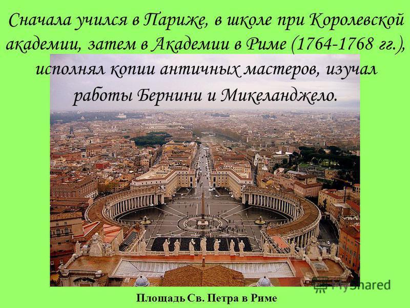 Площадь Св. Петра в Риме Сначала учился в Париже, в школе при Королевской академии, затем в Академии в Риме (1764-1768 гг.), исполнял копии античных мастеров, изучал работы Бернини и Микеланджело.
