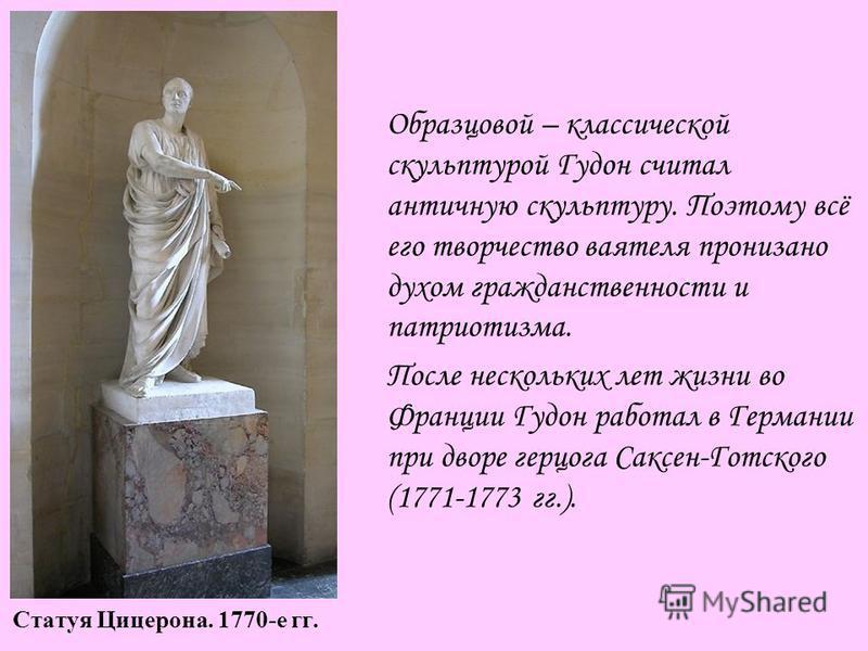 Статуя Цицерона. 1770-е гг. Образцовой – классической скульптурой Гудон считал античную скульптуру. Поэтому всё его творчество ваятеля пронизано духом гражданственности и патриотизма. После нескольких лет жизни во Франции Гудон работал в Германии при