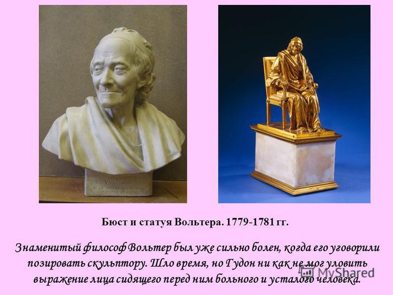 Знаменитый философ Вольтер был уже сильно болен, когда его уговорили позировать скульптору. Шло время, но Гудон ни как не мог уловить выражение лица сидящего перед ним больного и усталого человека. Бюст и статуя Вольтера. 1779-1781 гг.