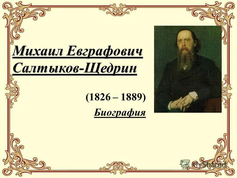 Михаил Евграфович Салтыков-Щедрин (1826 – 1889) Биография