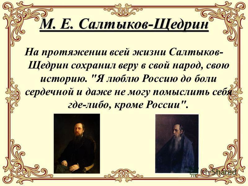 М. Е. Салтыков-Щедрин На протяжении всей жизни Салтыков- Щедрин сохранил веру в свой народ, свою историю. Я люблю Россию до боли сердечной и даже не могу помыслить себя где-либо, кроме России.