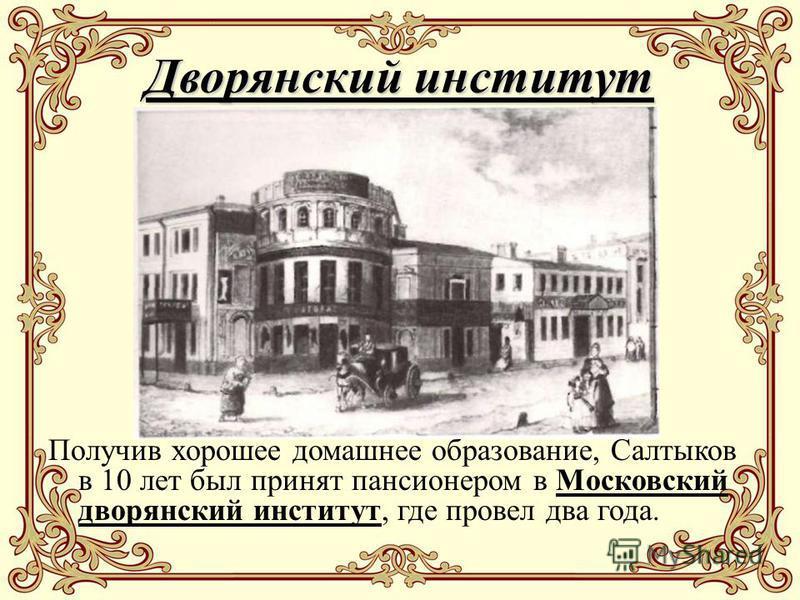 Дворянский институт Получив хорошее домашнее образование, Салтыков в 10 лет был принят пансионером в Московский дворянский институт, где провел два года.
