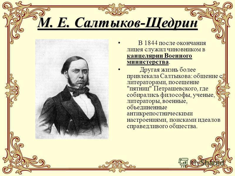 М. Е. Салтыков-Щедрин В 1844 после окончания лицея служил чиновником в канцелярии Военного министерства. Другая жизнь более привлекала Салтыкова: общение с литераторами, посещение