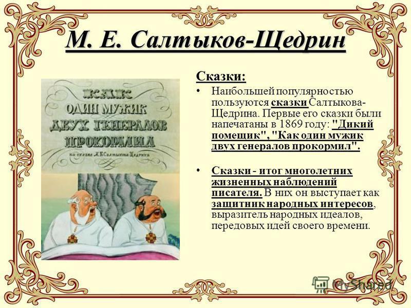 М. Е. Салтыков-Щедрин Сказки: Наибольшей популярностью пользуются сказки Салтыкова- Щедрина. Первые его сказки были напечатаны в 1869 году: