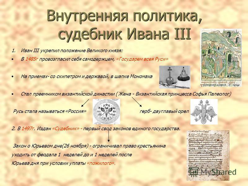 Внутренняя политика, судебник Ивана III 1. Иван III укрепил положение Великого князя: В 1485 г провозгласил себя самодержцем, «Государем всея Руси» На приемах- со скипетром и державой, в шапке Мономаха Стал преемником византийской династии ( Жена - В