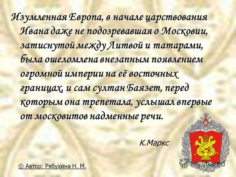 Изумленная Европа, в начале царствования Ивана даже не подозревавшая о Московии, затиснутой между Литвой и татарами, была ошеломлена внезапным появлением огромной империи на её восточных границах, и сам султан Баязет, перед которым она трепетала, усл