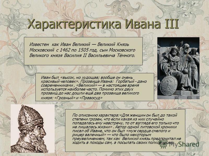 Характеристика Ивана III Известен как Иван Великий Великий Князь Московский с 1462 по 1505 год, сын Московского Великого князя Василия II Васильевича Тёмного. Иван был «высок, но худощав; вообще он очень красивый человек». Прозвища Ивана: Горбатый -