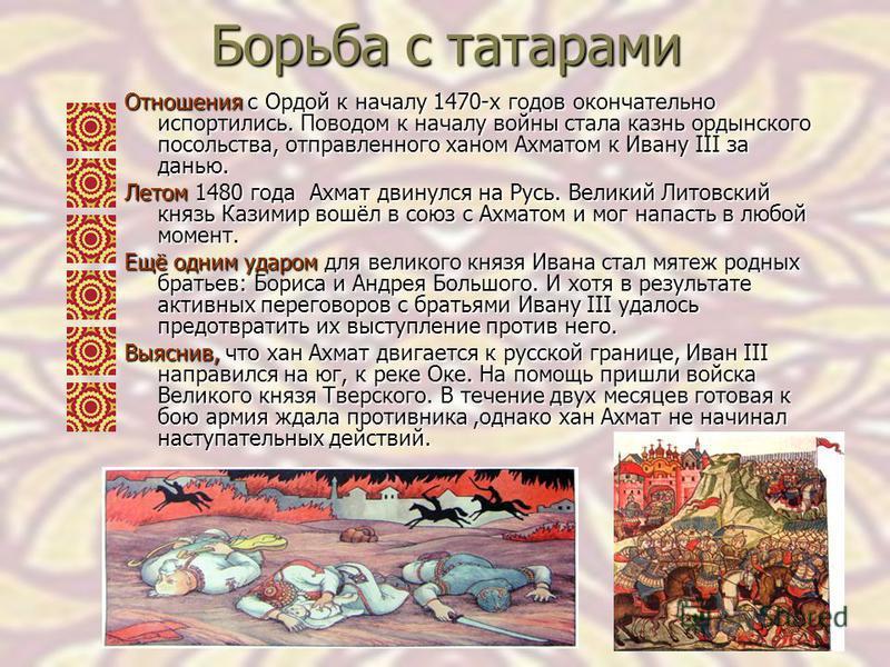 Борьба с татарами Отношения с Ордой к началу 1470-х годов окончательно испортились. Поводом к началу войны стала казнь ордынского посольства, отправленного ханом Ахматом к Ивану III за данью. Летом 1480 года Ахмат двинулся на Русь. Великий Литовский
