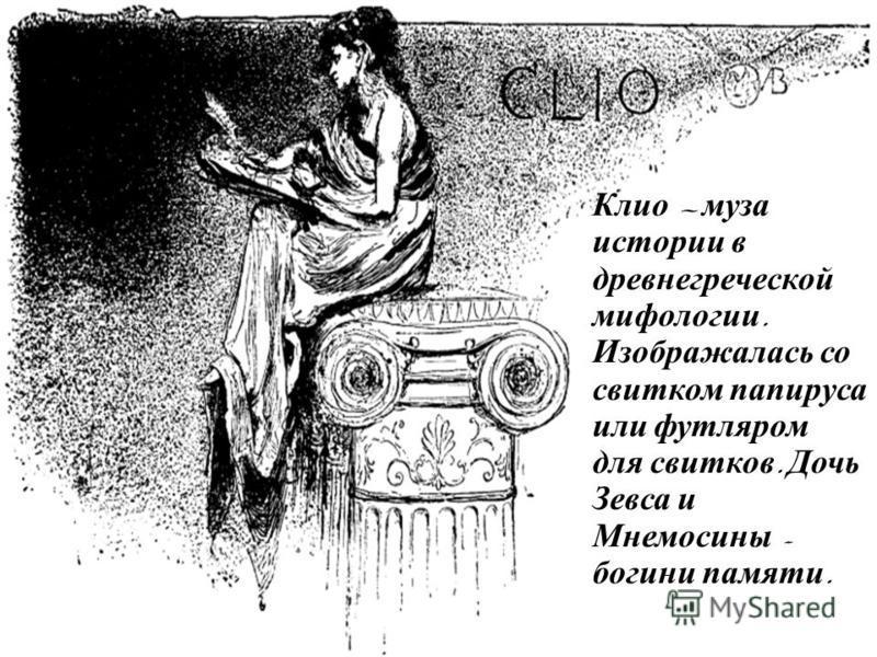 Клио м уза истории в древнегреческой мифологии. Изображалась с о свитком папируса или футляром для с витков. Д очь Зевса и Мнемосины - богини памяти.