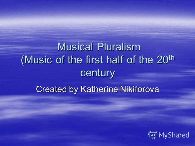 Musical Pluralism (Music of the first half of the 20 th century Musical Pluralism (Music of the first half of the 20 th century Created by Katherine Nikiforova