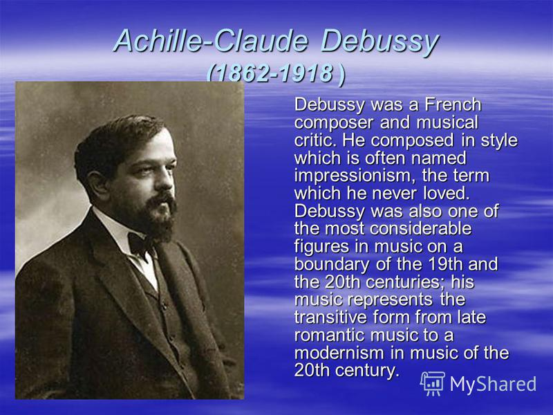 Achille-Claude Debussy (1862-1918 ) Debussy was a French composer and musical critic. He composed in style which is often named impressionism, the term which he never loved. Debussy was also one of the most considerable figures in music on a boundary