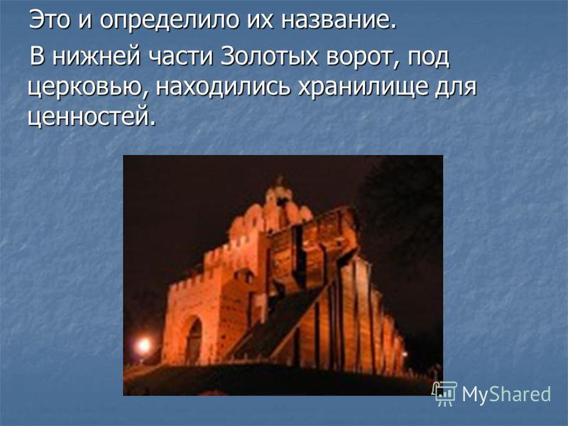 Это и определило их название. Это и определило их название. В нижней части Золотых ворот, под церковью, находились хранилище для ценностей. В нижней части Золотых ворот, под церковью, находились хранилище для ценностей.