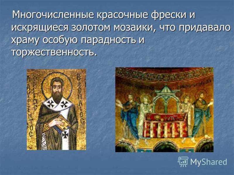 Многочисленные красочные фрески и искрящиеся золотом мозаики, что придавало храму особую парадность и торжественность. Многочисленные красочные фрески и искрящиеся золотом мозаики, что придавало храму особую парадность и торжественность.