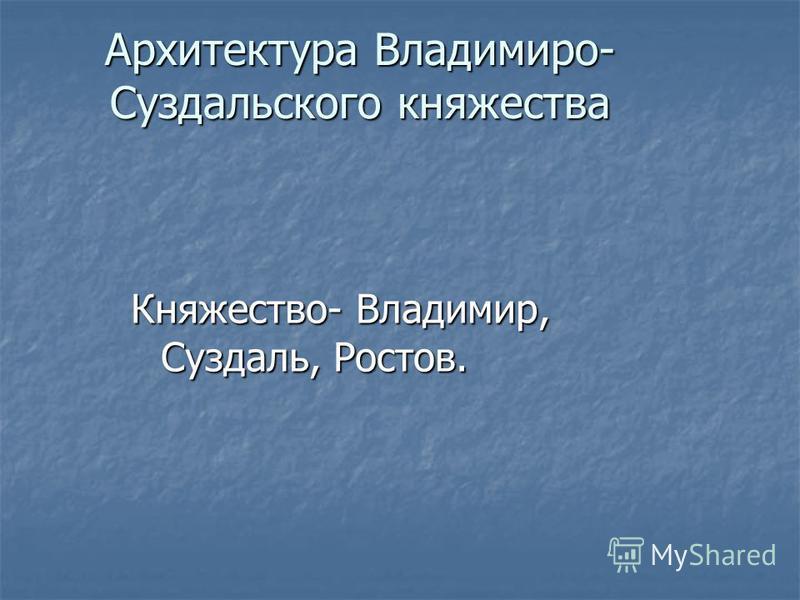 Архитектура Владимиро- Суздальского княжества Княжество- Владимир, Суздаль, Ростов.