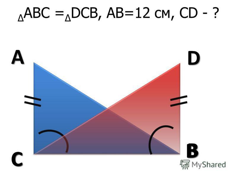 ABC = DCB, АВ=12 см, СD - ?AB C DC B