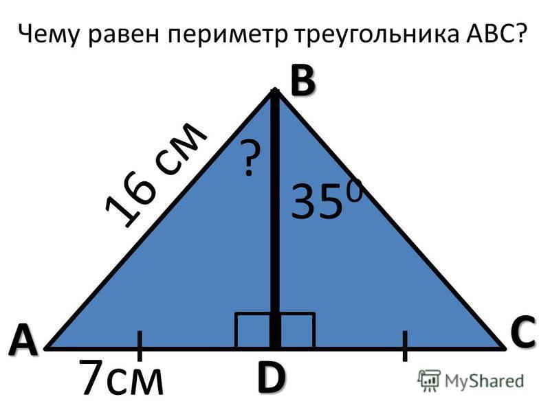 Чему равен периметр треугольника АВС? А В С D ? 35 0 16 см 7 см