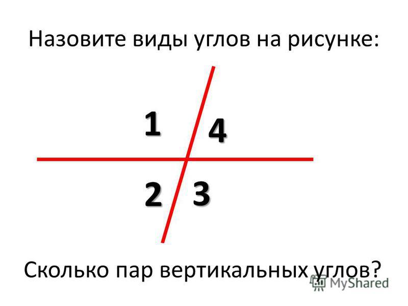 Назовите виды углов на рисунке: 1 3 2 4 Сколько пар смежных углов? Сколько пар вертикальных углов?