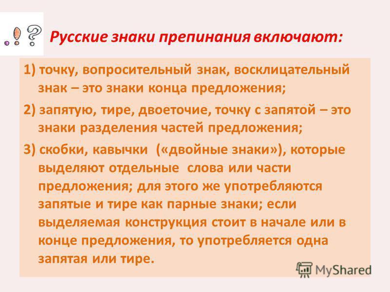 Русские знаки препинания включают: 1) точку, вопросительный знак, восклицательный знак – это знаки конца предложения; 2) запятую, тире, двоеточие, точку с запятой – это знаки разделения частей предложения; 3) скобки, кавычки («двойные знаки»), которы