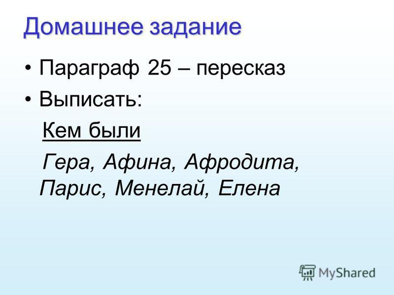 Домашнее задание Параграф 25 – пересказ Выписать: Кем были Гера, Афина, Афродита, Парис, Менелай, Елена
