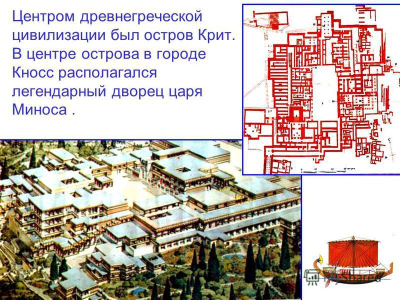 Центром древнегреческой цивилизации был остров Крит. В центре острова в городе Кносс располагался легендарный дворец царя Миноса.