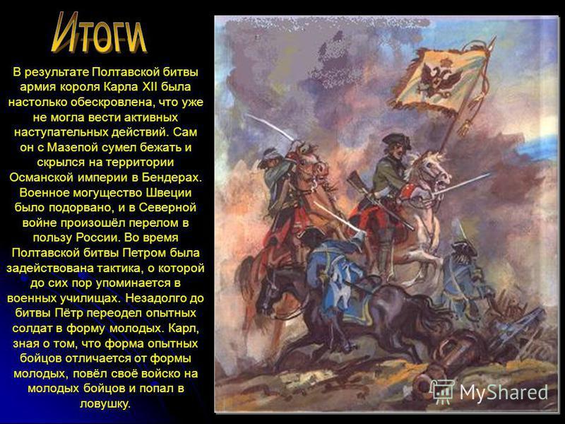В результате Полтавской битвы армия короля Карла XII была настолько обескровлена, что уже не могла вести активных наступательных действий. Сам он с Мазепой сумел бежать и скрылся на территории Османской империи в Бендерах. Военное могущество Швеции б