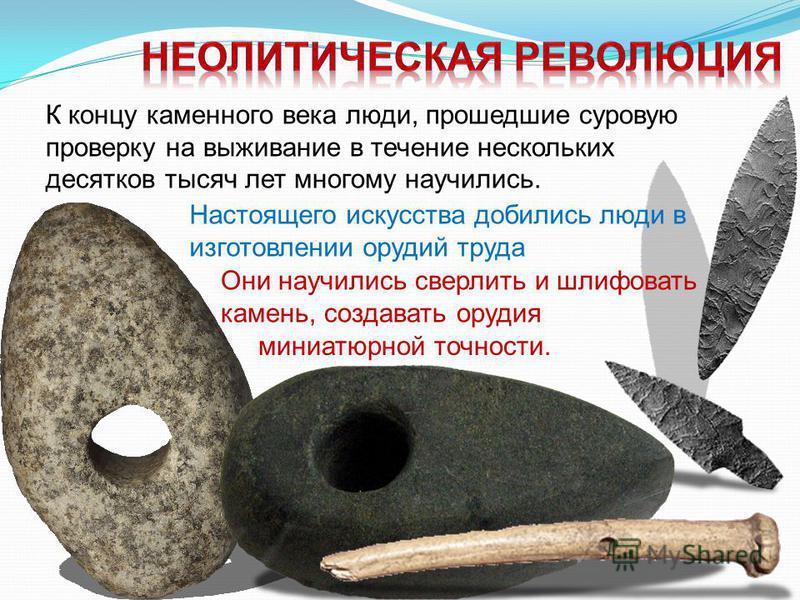 К концу каменного века люди, прошедшие суровую проверку на выживание в течение нескольких десятков тысяч лет многому научились. Настоящего искусства добились люди в изготовлении орудий труда Они научились сверлить и шлифовать камень, создавать орудия