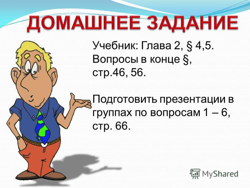 Учебник: Глава 2, § 4,5. Вопросы в конце §, стр.46, 56. Подготовить презентации в группах по вопросам 1 – 6, стр. 66.