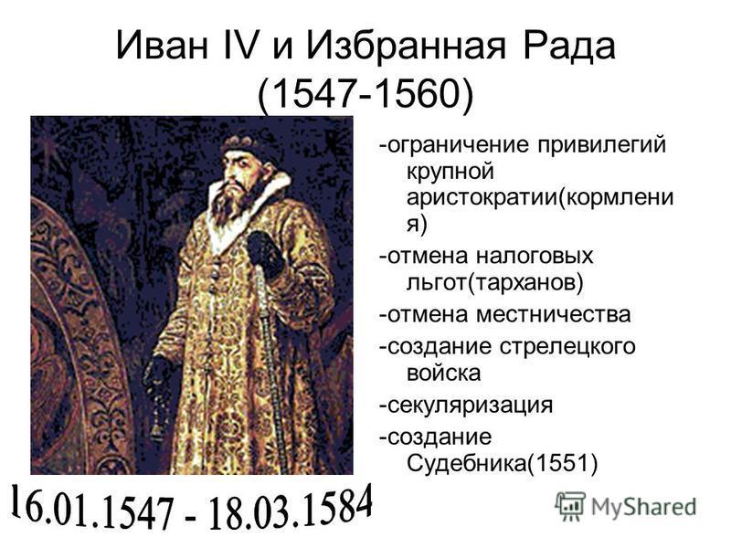 Иван IV и Избранная Рада (1547-1560) -ограничение привилегий крупной аристократии(кормления) -отмена налоговых льгот(тарханов) -отмена местничества -создание стрелецкого войска -секуляризация -создание Судебника(1551)